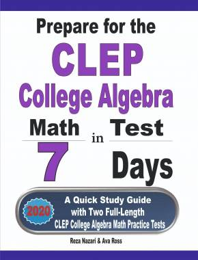 Prepare for the CLEP College Algebra Test in 7 Days A Quick Study Guide  with Two Full-Length CLEP College Algebra Practice Tests